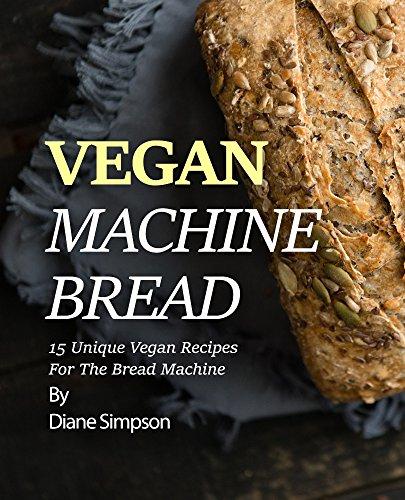 Vegan Machine Bread: 15 Unique Vegan Recipes For The Bread Machine (English Edition)