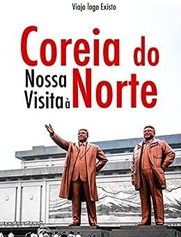 Nossa viagem para a Coréia do Norte (Portuguese Edition) de [logo Existo, Viajo]