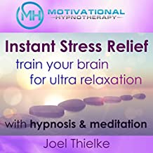 Instant Stress Relief, Train Your Brain for Ultra Relaxation with Hypnosis and Meditation