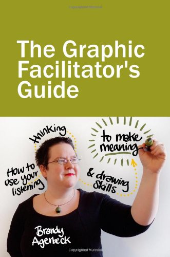 The Graphic Facilitator\'s Guide: How to use your listening, thinking and drawing skills to make meaning