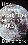 How Things Work- The Moon and Tides: How the Moon Controls the Changing Tides