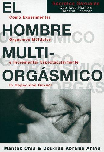 El hombre multiorgásmico: cómo experimentar orgasmos múltiples e incrementar espectacularmente la capacidad sexual por Douglas Abrams Arava