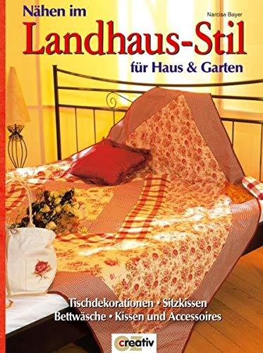 Nähen im Landhaus-Stil für Haus und Garten: Tischdekorationen, Sitzkissen, Bettwäsche, Kissen und Accessoires