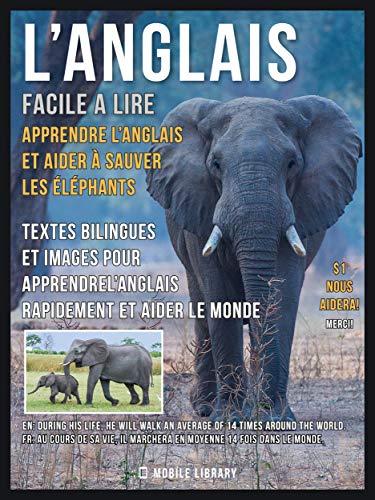 L'Anglais facile a lire - Apprendre l'anglais et aider à sauver les éléphants: Textes bilingues et images pour apprendrel'anglais rapidement et aider le monde (Foreign Language Learning Guides) par Mobile Library