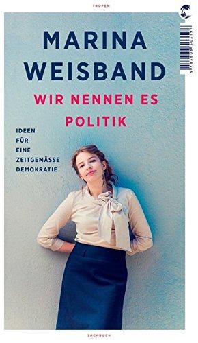 Wir nennen es Politik: Ideen für eine zeitgemäße Demokratie