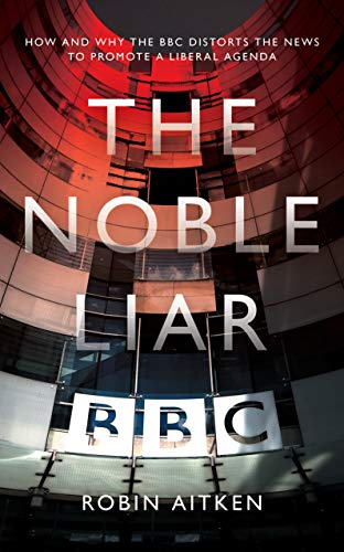 The Noble Liar: How and Why the BBC Distorts the News to ...