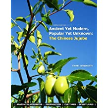 Ancient Yet Modern, Popular Yet Unknown: The Chinese Jujube: An In-Depth Guide to Growing and Propagating Chinese Jujubes
