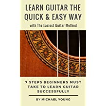 Learn Guitar the Quick & Easy Way with The Easiest Guitar Method: 7 Steps Beginners Must Take to Learn Guitar Successfully. (Chords, Acoustic Guitar, Guitar Lessons, Guitar Method) (English Edition)