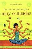 PAZ INTERIOR PARA MUJERES MUY OCUPADAS: COMO EQUILIBRAR EL TRABAJO, LA FAMILIA Y TU VIDA INTERIOR (2009)