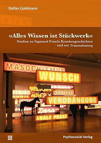 »Alles Wissen ist Stückwerk«: Studien zu Sigmund Freuds Krankengeschichten und zur Traumdeutung (Bibliothek der Psychoanalyse)