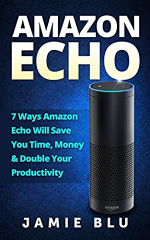 Amazon Echo: 7 Ways Amazon Echo will Save you Time, Money & Double your Productivity (Amazon Echo, Development, Commands, Kit, Lights, Plug Book