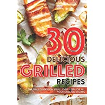 30 Delicious Grilled Recipes: The Only Cookbook Youll Ever Need for All Your