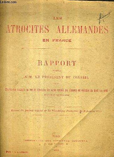 LES ATROCITES ALLEMANDES EN FRANCE RAPPORT PRESENTE A M. LE PRESIDENT DU CONSEIL PAR LA COMMISSION INSTITUEE EN VUE DE CONSTATER LES ACTES COMMIS PAR L'ENNEMI EN VIOLATION DU DROIT DES GENS - EXTRAIT DU JOURNAL OFFICIEL DE LA REPUBLIQUE FRANCAISE DE 1915.