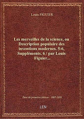 Les merveilles de la science, ou Description populaire des inventions modernes. 5-6, Suppléments. 6