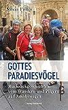 Gottes Paradiesvögel: Rucksackgeschichten vom Wandern und Pilgern auf Jakobswegen