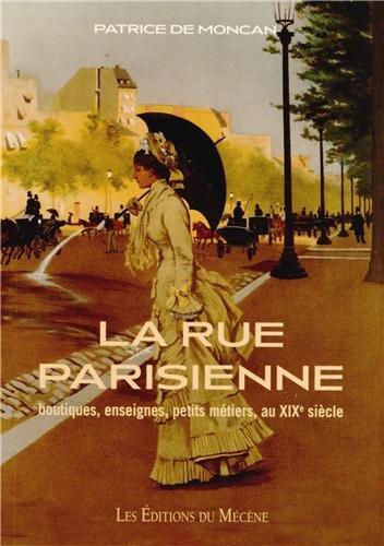 La Rue Parisienne boutiques, enseignes, petits métiers, au XIXe siècle par Patrice de Moncan