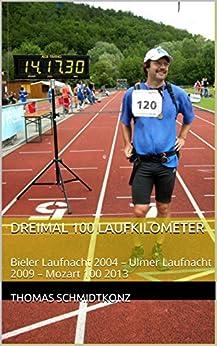 Dreimal 100 Laufkilometer: Bieler Laufnacht 2004 - Ulmer Laufnacht 2009 - Mozart 100 2013 von [Schmidtkonz, Thomas]