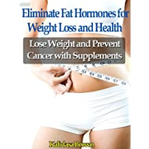 Eliminate Fat Hormones for Weight Loss and Health -- Lose Weight and Prevent Cancer with Supplements (Weight Loss with Chemistry Book 1)