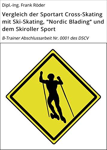 """Vergleich der Sportart Cross-Skating mit Ski-Skating, """"Nordic Blading"""" und dem Skiroller Sport: B-Trainer Abschlussarbeit Nr. 0001 des DSCV"""