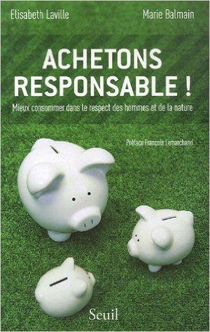 Achetons responsable ! : Mieux consommer dans le respect des hommes et de la nature de Elisabeth Laville ,Marie Balmain ,Franois Lemarchand (Prface) ( 19 octobre 2006 )