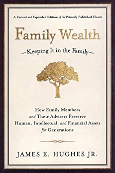 Family Wealth: Keeping It in the Family--How Family Members and Their Advisers Preserve Human, Intellectual, and Financial Assets for Generations par [Hughes, James E.]