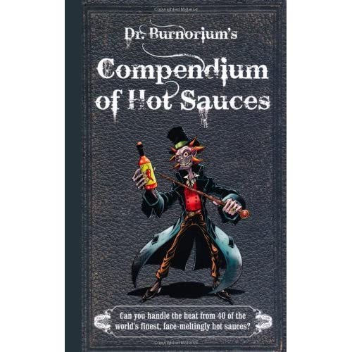 Dr Burnorium's Compendium of Hot Sauces: Can you handle the heat from 50 of the world's finest, face-meltingly hot sauces? by Dr Burnorium(2012-10-18)