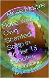 Make Your Own Scented Soap in Under 15 Minutes: - For Absolute Beginners