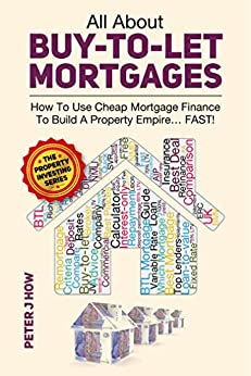 All About Buy To Let Mortgages - How To Use Cheap Mortgage Finance To Build A Property Empire...FAST! by [J How, Peter]