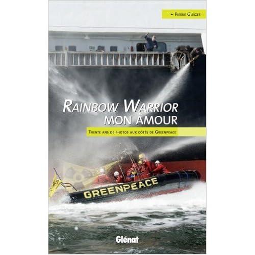 Rainbow Warrior mon amour : Trente ans de photos aux côtés de Greenpeace de Pierre Gleizes ( 24 août 2011 )
