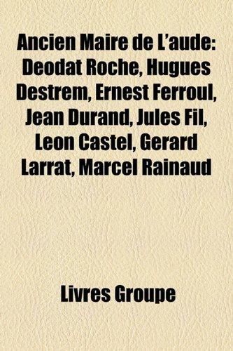 Ancien Maire de L'Aude: Dodat Roch, Hugues Destrem, Ernest Ferroul, Jean Durand, Jules Fil, Lon Castel, Grard Larrat, Marcel Rainaud
