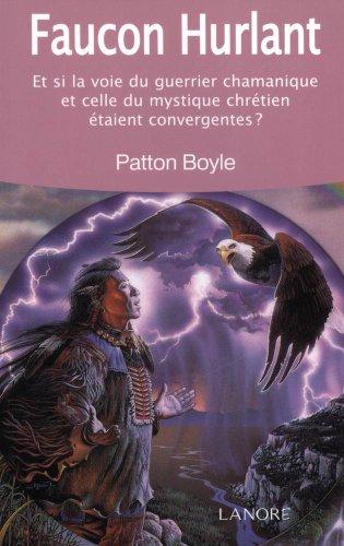 Faucon hurlant : Et si la voie du guerrier chamanique et celle du mystique chrétien étaient convergentes ? par Patton-L Boyle