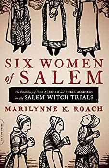 Six Women of Salem: The Untold Story of the Accused and Their Accusers in the Salem Witch Trials by [Roach, Marilynne K.]