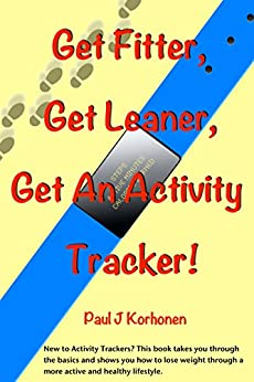 Get Fitter, Get Leaner, Get An Activity Tracker! by [Korhonen, Paul]