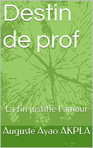 Destin de prof: La fin justifie l'amour par Auguste Ayao AKPLA