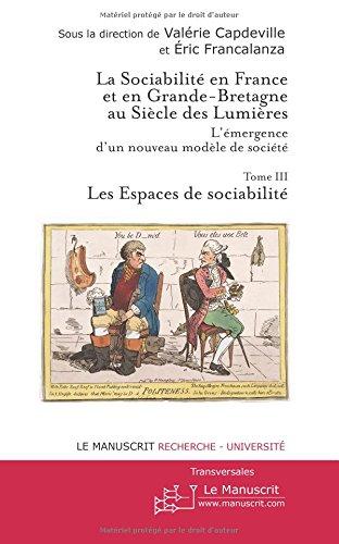 La sociabilité en France et en Grande-Bretagne au Siècle des Lumières : l'émergence d'un nouveau modèle de société Tome III: Les Espaces de sociabilité