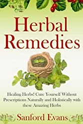 Herbal Remedies: Healing Herbs! Cure Yourself Without Prescriptions Naturally and Holistically With These Amazing Herbs (Herbal Remedies - Natural Cures - Holistic Medicine - Herbs - Healing) by Sanford Evans (2014-08-25)