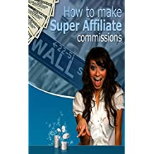Affiliate Marketing: Discover Exactly How to Make Super Affiliate Commissions (Internet Marketing, Passive Income, Financial Freedom) (English Edition)
