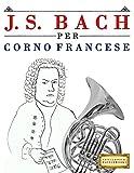 J. S. Bach per Corno Francese: 10 Pezzi Facili per Corno Francese Libro per Principianti