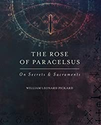 The Rose Of Paracelsus: On Secrets & Sacraments by William Leonard Pickard (2015-12-10)