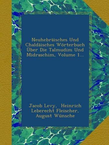 Neuhebräisches Und Chaldäisches Wörterbuch Über Die Talmudim Und Midraschim, Volume 1.
