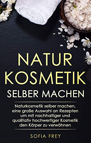 Naturkosmetik selber machen: Naturkosmetik selber machen, eine große Auswahl an Rezepten um mit nachhaltiger und qualitativ hochwertiger Kosmetik den Körper zu verwöhnen