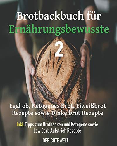 Brotbackbuch für Ernährungsbewusste 2: Egal ob, Ketogenes Brot, Eiweißbrot Rezepte sowie Dinkelbrot Rezepte inkl. Tipps zum Brotbacken und Ketogene sowie Low Carb Aufstrich Rezepte