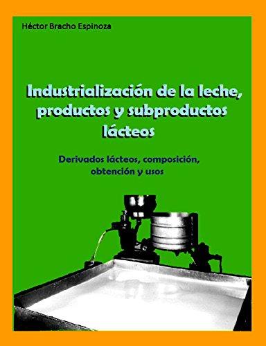 INDUSTRIALIZACIÓN DE LA LECHE, PRODUCTOS Y SUBPRODUCTOS LÁCTEOS: Derivados lácteos, composición, obtención y usos. por Héctor Bracho Espinosa