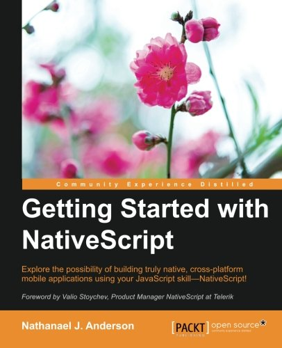 Getting Started with NativeScript: Explore the possibility of building truly native, cross-platform mobile applications using your JavaScript skill―NativeScript!