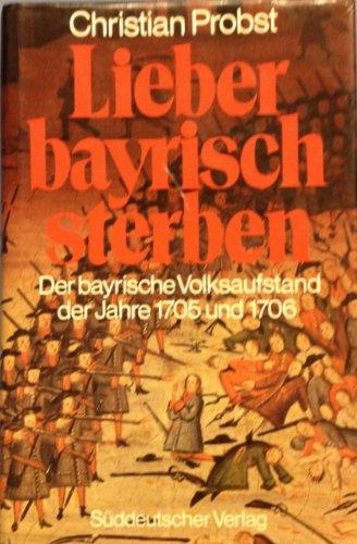 Lieber bayrisch sterben. Der bayrische Volksaufstand der Jahre 1705 und 1706