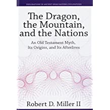 The Dragon, the Mountain, and the Nations: An Old Testament Myth, Its Origins, and Its Afterlives (Explorations in Ancient Near Eastern Civilizations, Band 6)