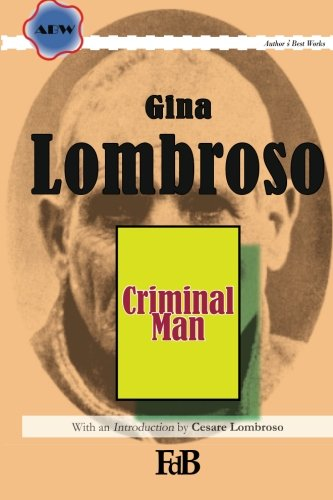 Criminal Man: According to the classification of Cesare Lombroso briefly summarised by his daughter Gina Lombroso-Ferrero (ABW. Author's Best Works, Gina Lombroso, Band 1)
