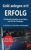 Geld anlegen mit ERFOLG Dividenden-Rendite an der Börse für Einsteiger: in 100 Seiten mit ETF-Fonds zur Finanzielle Unabhängigkeit  : Geldanlage mit DAX MSCI World Dow Jones