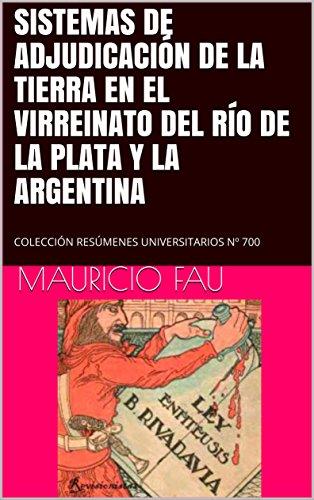 SISTEMAS DE ADJUDICACIÓN DE LA TIERRA EN EL VIRREINATO DEL RÍO DE LA PLATA Y LA ARGENTINA: COLECCIÓN RESÚMENES UNIVERSITARIOS Nº 700 por Mauricio Fau