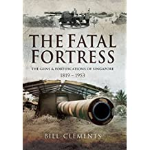 The Fatal Fortress: The Guns and Fortifications of Singapore 1819-1956